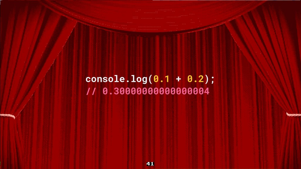 41 console.log(0.1 + 0.2); // 0.300000000000000...