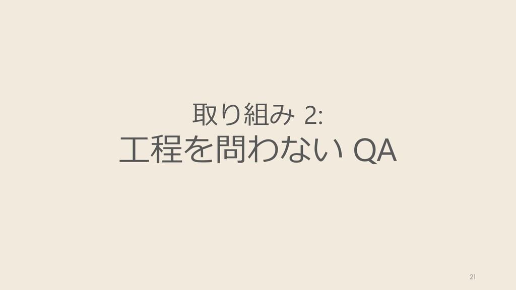 取り組み 2: ⼯程を問わない QA 21