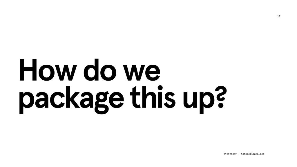 17 How do we package this up? @tudosgar | tamas...