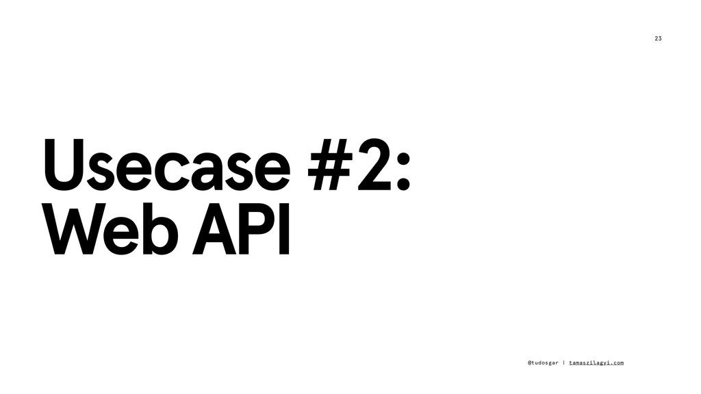 23 Usecase #2: Web API @tudosgar | tamaszilagyi...