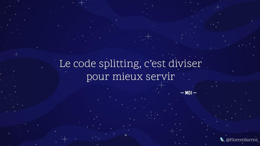 — Moi — Le code splitting, c'est diviser pour m...
