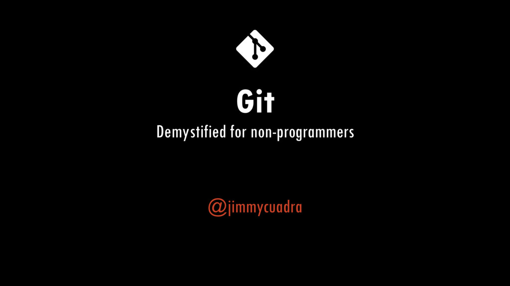 Git Demystified for non-programmers @jimmycuadra