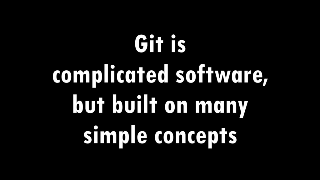 Git is complicated software, but built on many ...