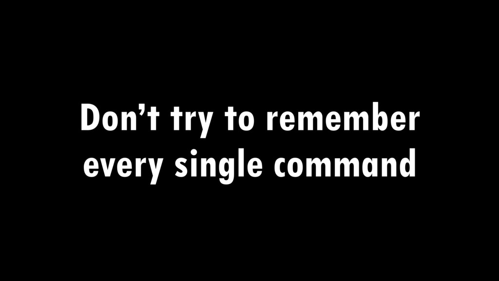 Don't try to remember every single command
