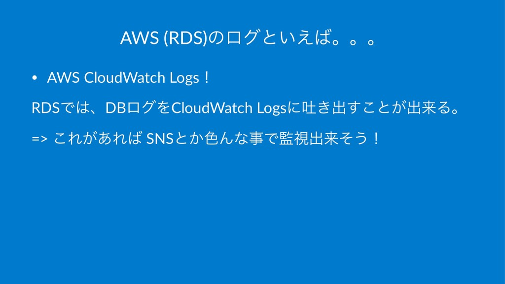 AWS (RDS)ͷϩάͱ͍͑ɻɻɻ • AWS CloudWatch Logsʂ RDSͰ...