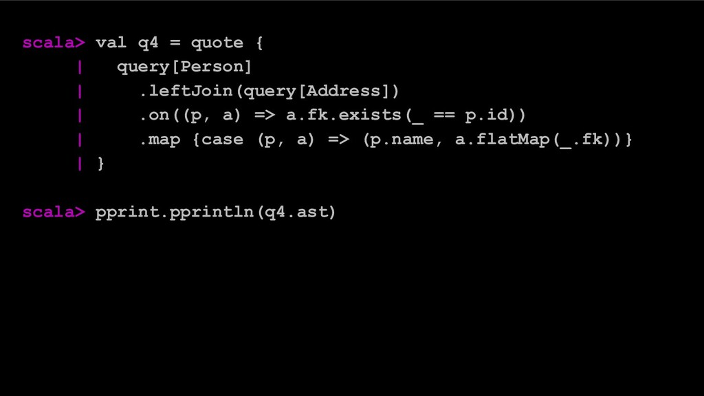 scala> val q4 = quote { | query[Person] | .left...