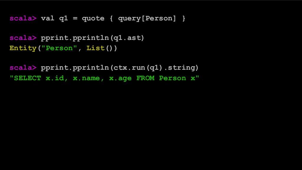 scala> val q1 = quote { query[Person] } scala> ...
