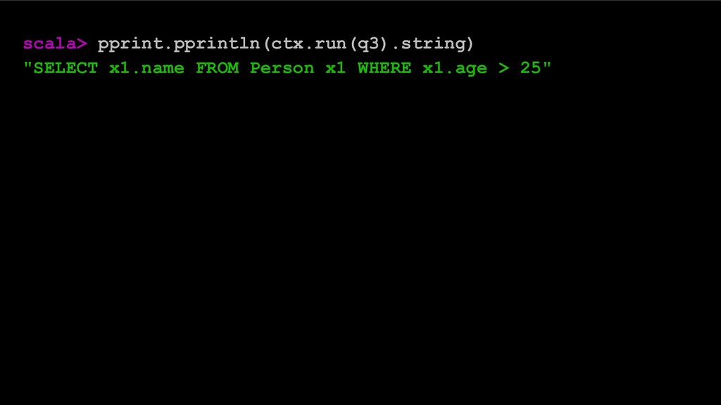 "scala> pprint.pprintln(ctx.run(q3).string) ""SEL..."