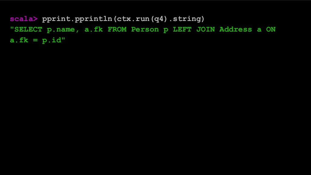 "scala> pprint.pprintln(ctx.run(q4).string) ""SEL..."
