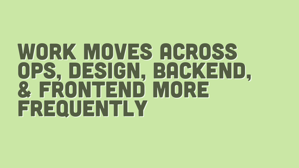 work moves across ops, design, backend, & front...