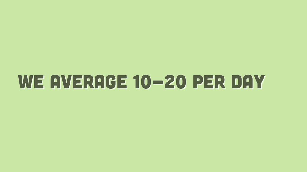 we average 10-20 per day
