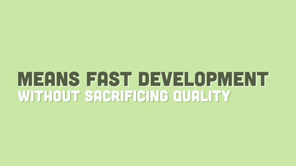 means fast development without sacrificing qual...