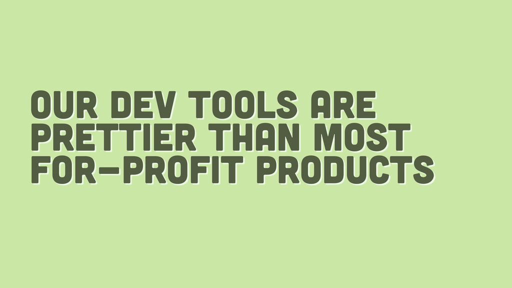 our dev tools are prettier than most for-profit...