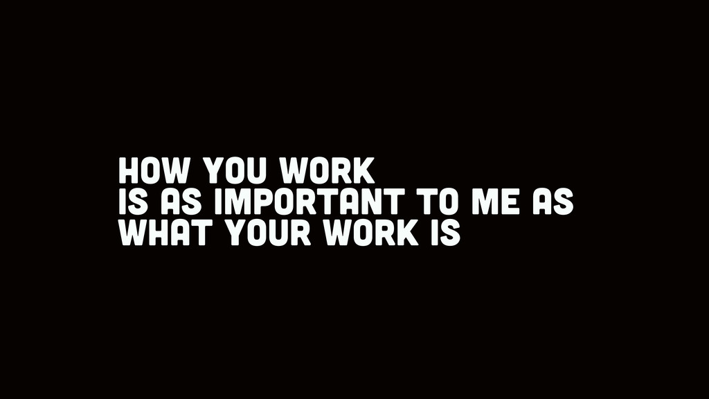 how you work is as important to me as what your...