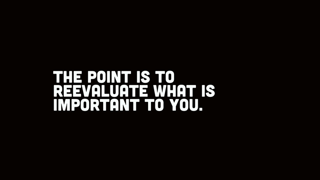 the point is to reevaluate what is important to...