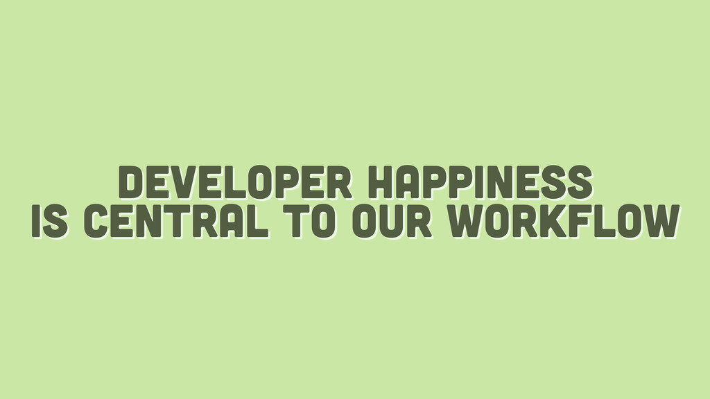 developer happiness is central to our workflow