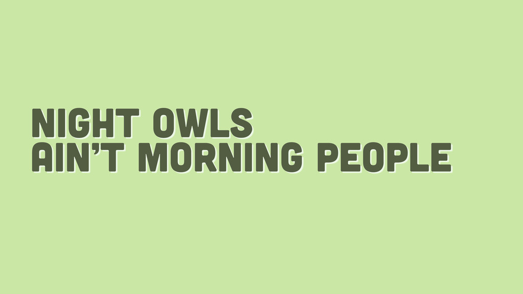 night owls ain't morning people