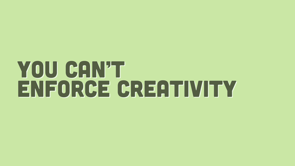 you can't enforce creativity
