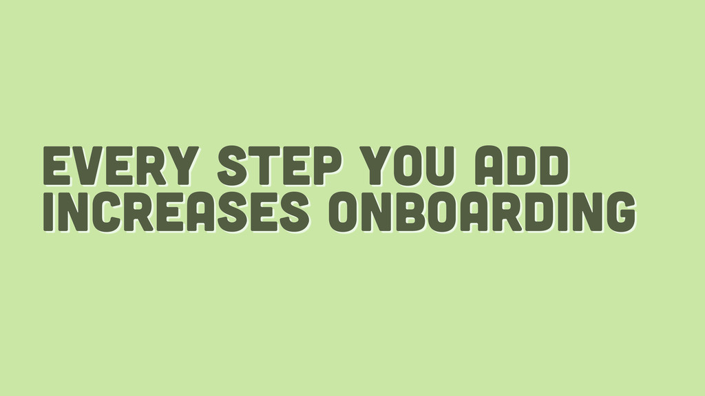 every step you add increases onboarding