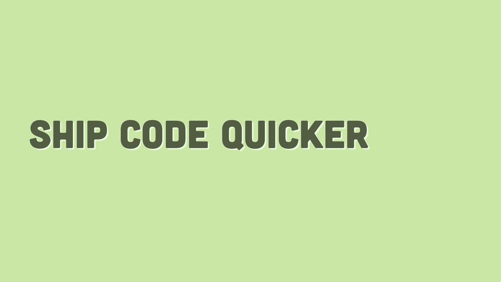 ship code quicker