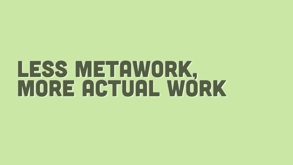 less metawork, more actual work