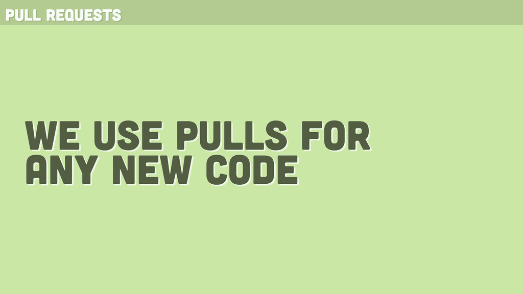 pull requests we use pulls for any new code