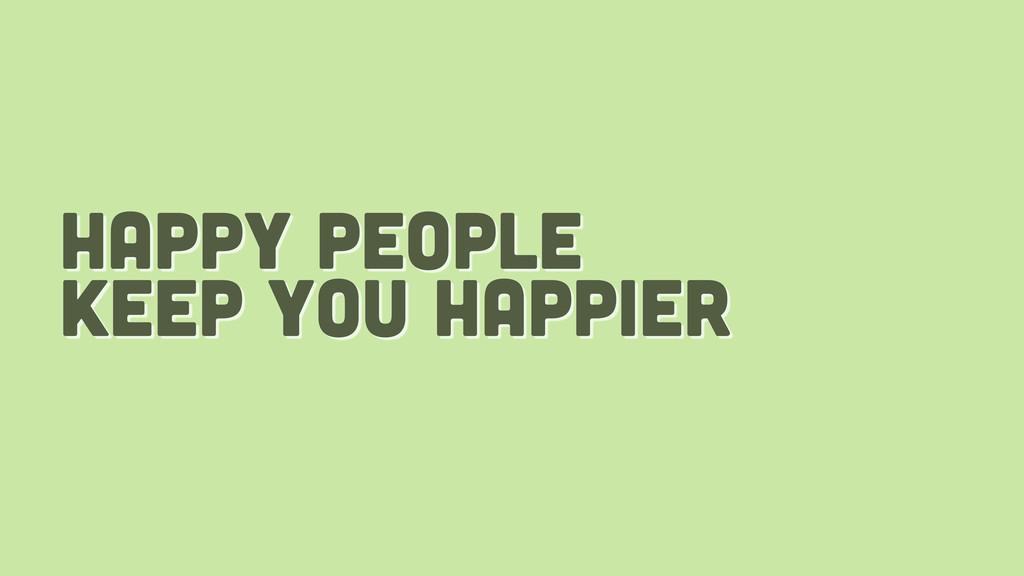 happy people keep you happier
