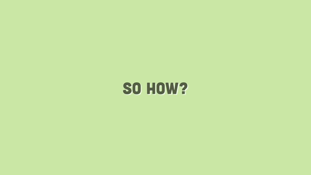 so how?