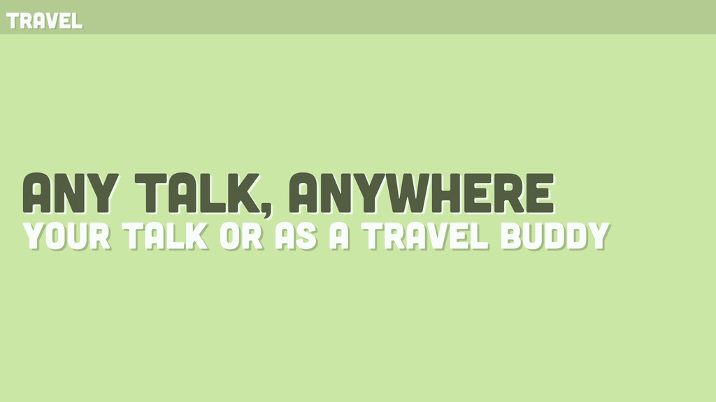 any talk, anywhere your talk or as a travel bud...
