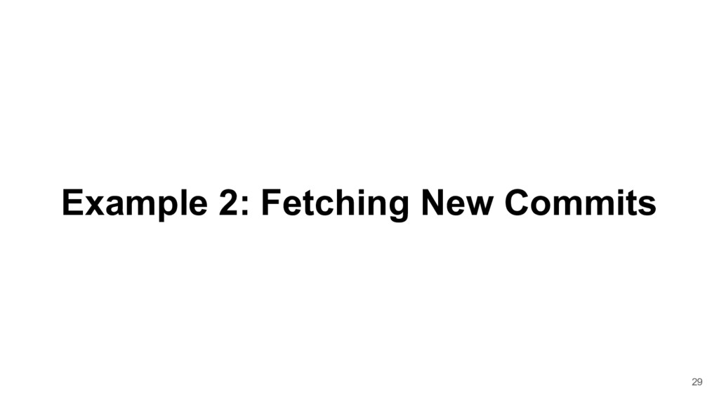 Example 2: Fetching New Commits 29