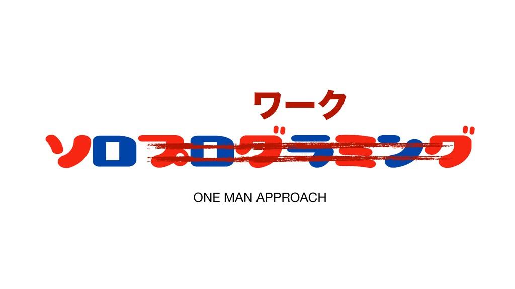 ONE MAN APPROACH ϫʔΫ