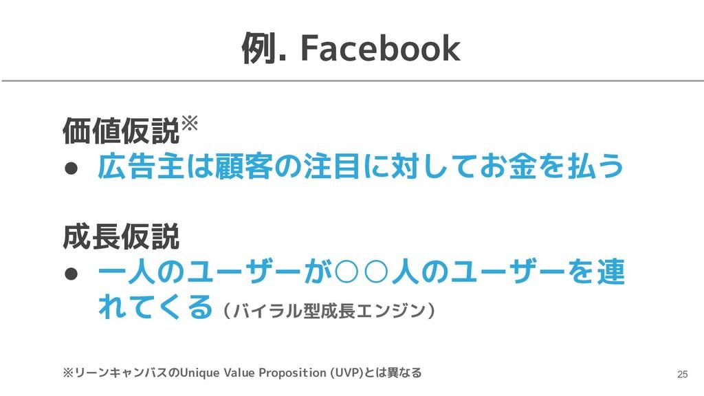 例. Facebook 価値仮説※ ● 広告主は顧客の注目に対してお金を払う 成長仮説 ● 一...