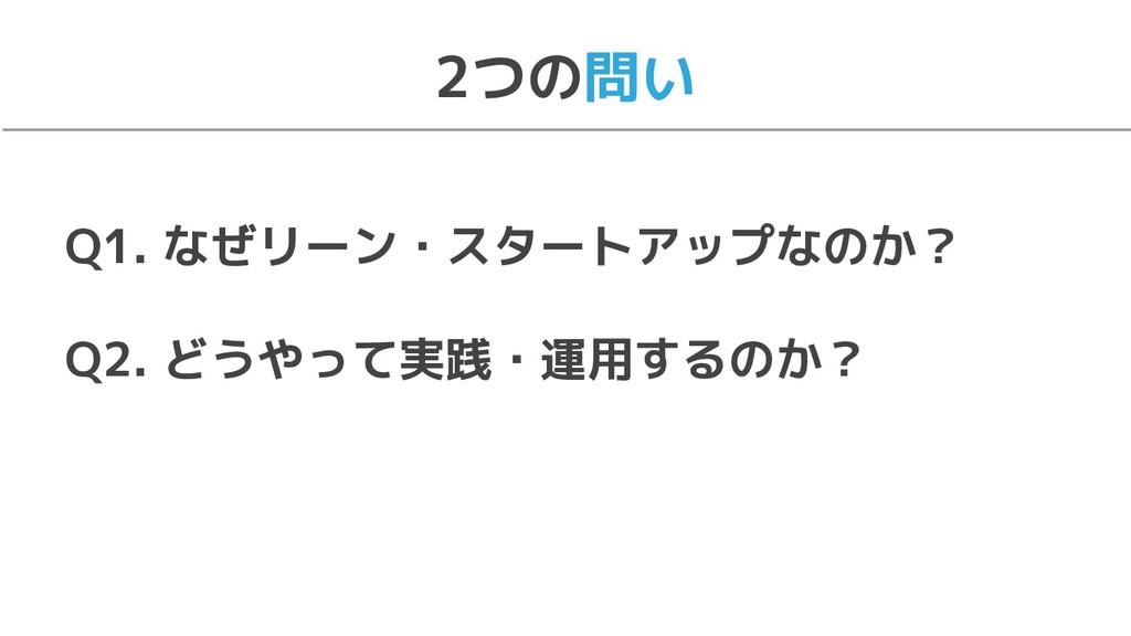 Q1. なぜリーン・スタートアップなのか? Q2. どうやって実践・運用するのか? 2つの問い