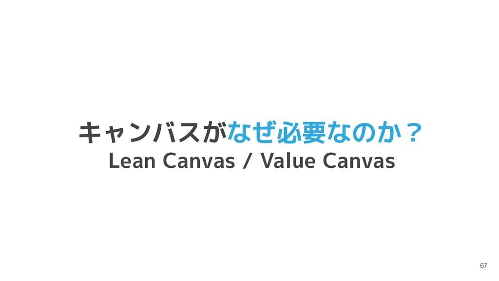 67 キャンバスがなぜ必要なのか? Lean Canvas / Value Canvas