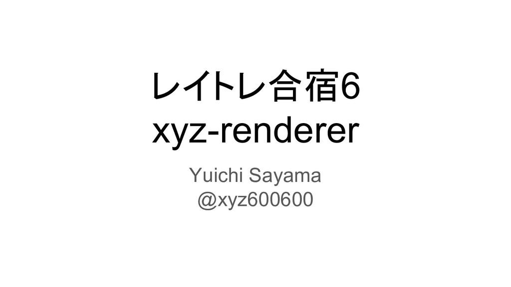 レイトレ合宿6 xyz-renderer Yuichi Sayama @xyz600600