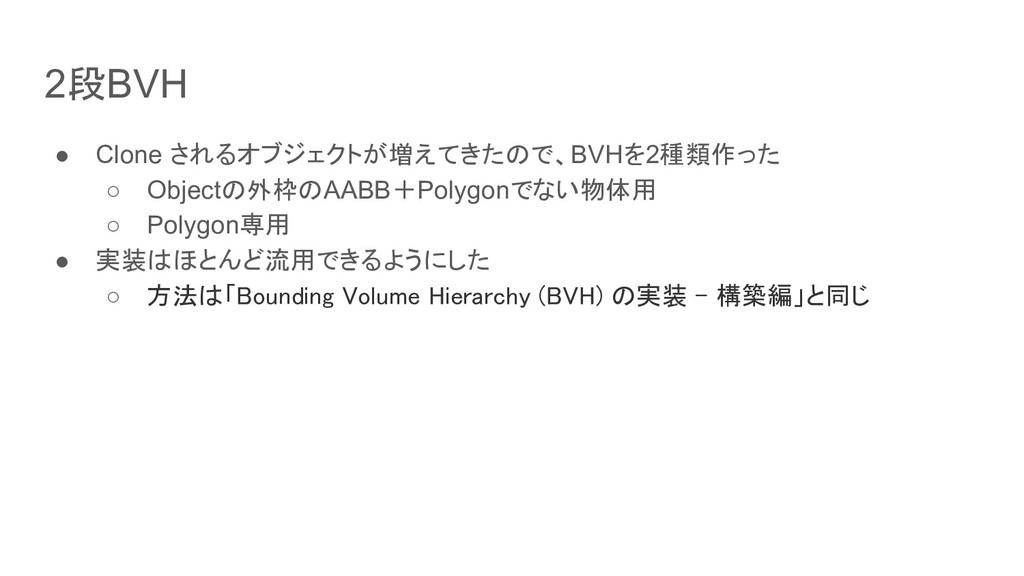 2段BVH ● Clone されるオブジェクトが増えてきたので、BVHを2種類作った ○ Ob...