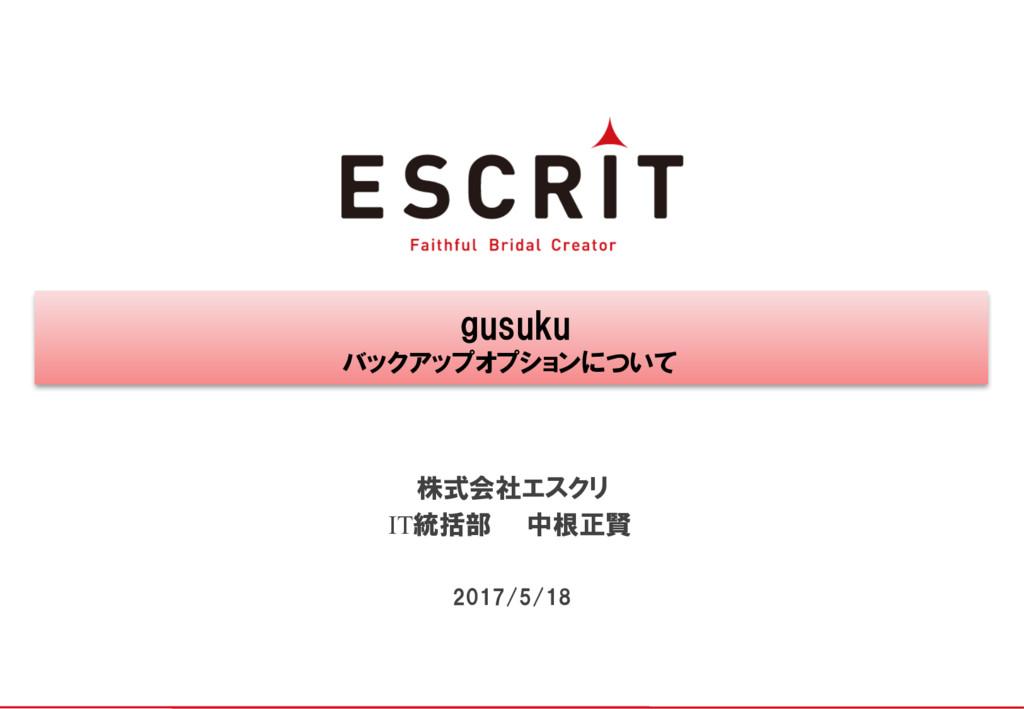 gusuku バックアップオプションについて 株式会社エスクリ 2017/5/18 IT統括部...