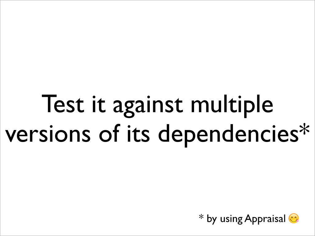 Test it against multiple versions of its depend...