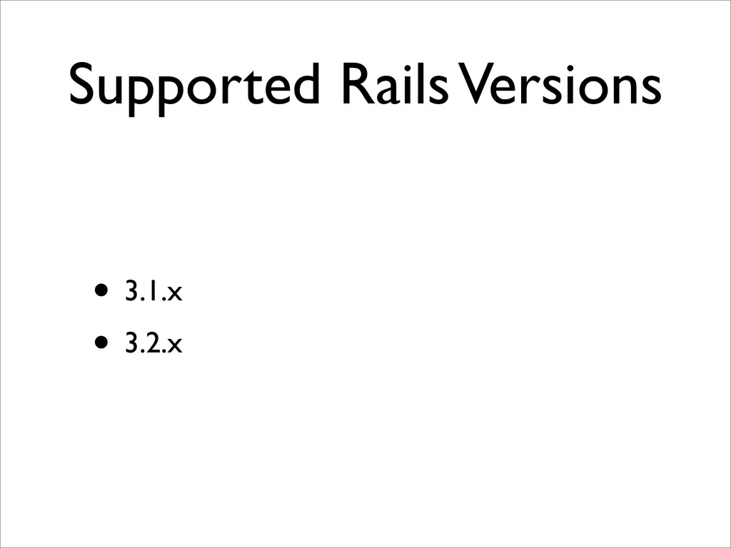 Supported Rails Versions • 3.1.x • 3.2.x