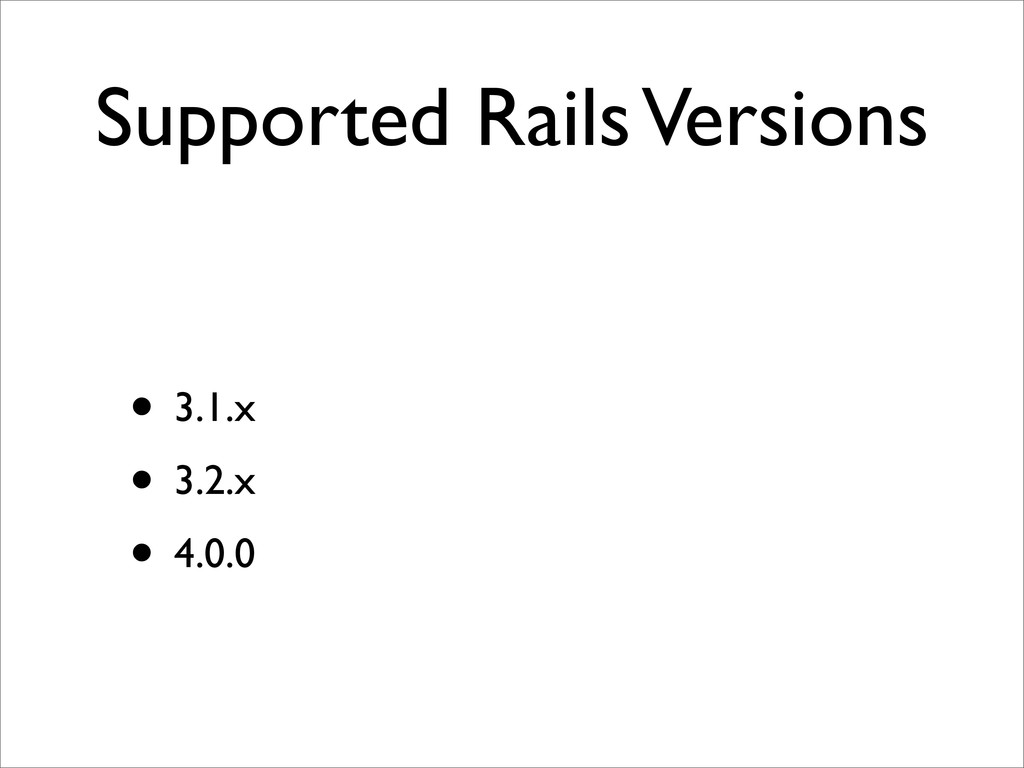 Supported Rails Versions • 3.1.x • 3.2.x • 4.0.0