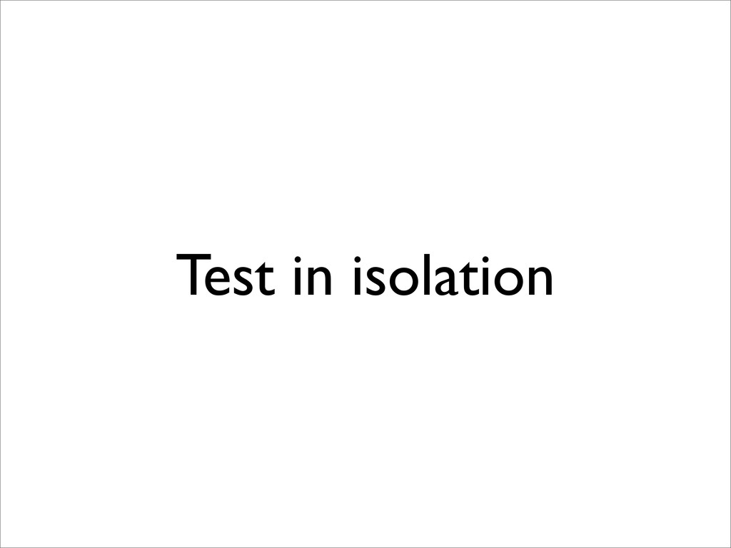 Test in isolation