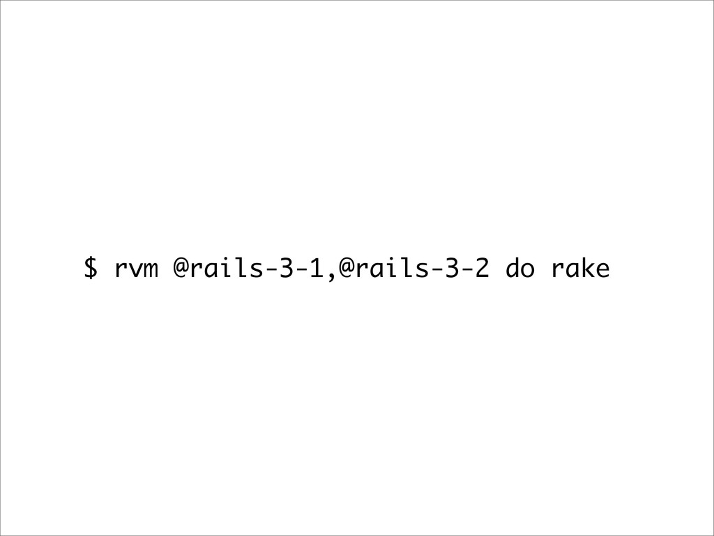 $ rvm @rails-3-1,@rails-3-2 do rake