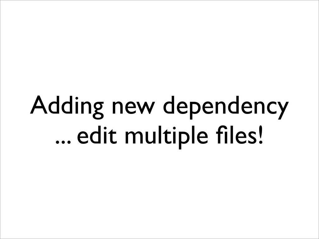 Adding new dependency ... edit multiple files!