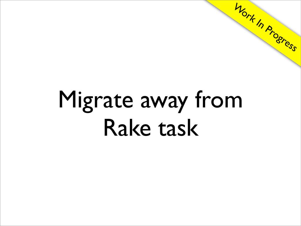 Migrate away from Rake task W ork In Progress