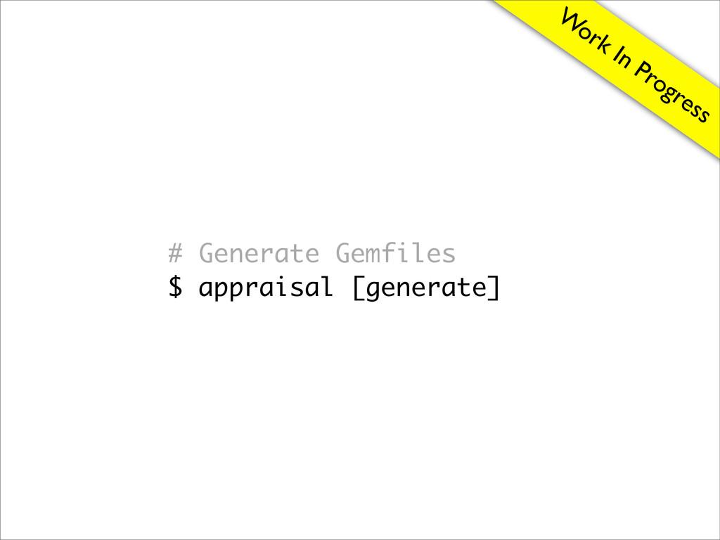 W ork In Progress # Generate Gemfiles $ apprais...