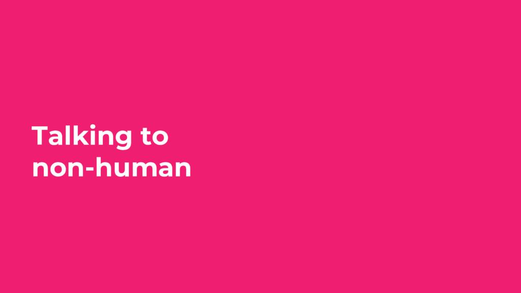 Talking to non-human