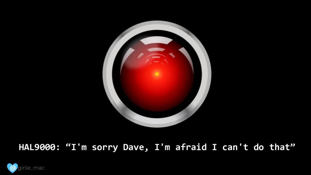 "@ HAL9000: ""I'm sorry Dave, I'm afraid I can't ..."