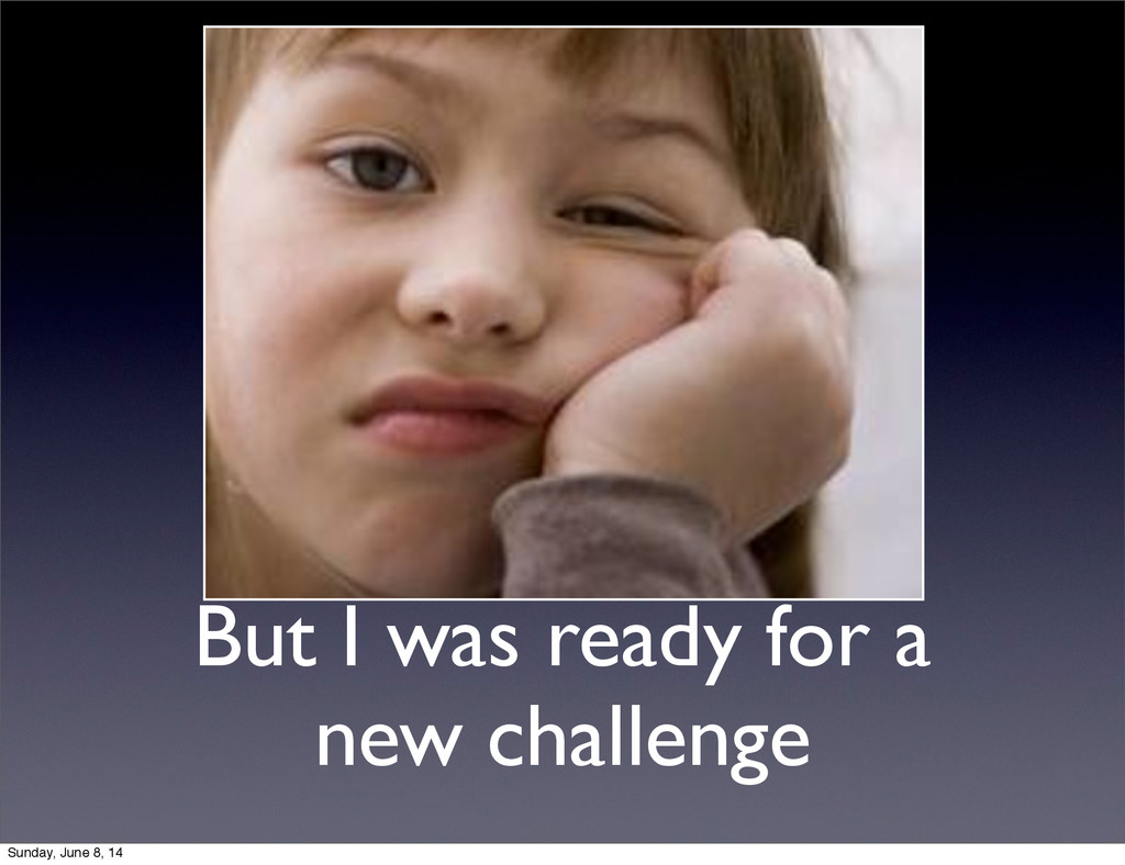 But I was ready for a new challenge Sunday, Jun...