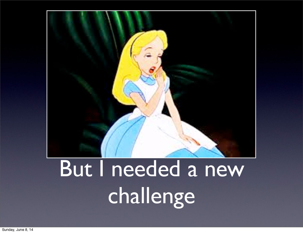 But I needed a new challenge Sunday, June 8, 14