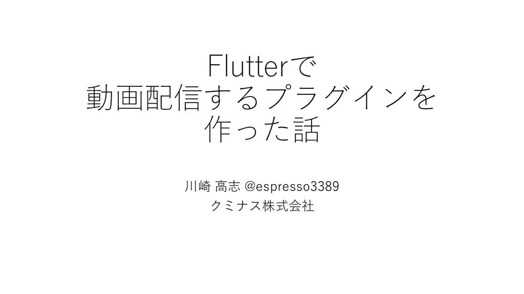 Flutterで 動画配信するプラグインを 作った話 川崎 高志 @espresso3389 ...